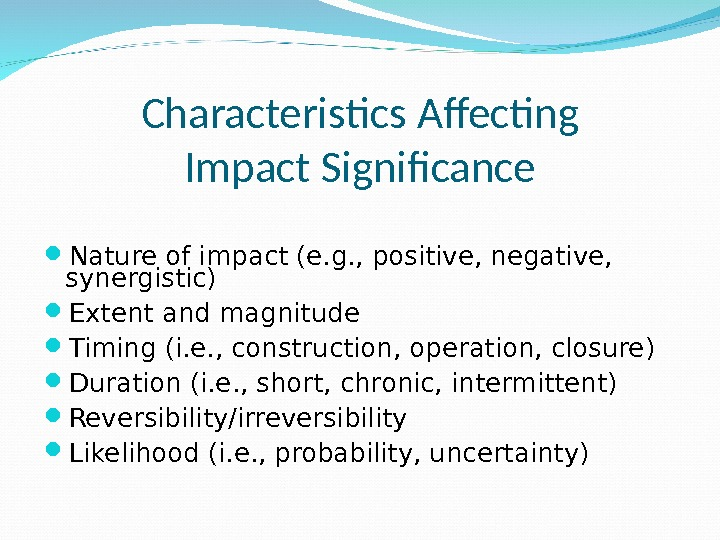Characteristics Affecting Impact Significance Nature of impact (e. g. , positive, negative,  synergistic) Extent and