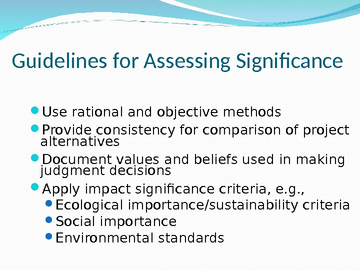 Guidelines for Assessing Significance  Use rational and objective methods Provide consistency for comparison of project