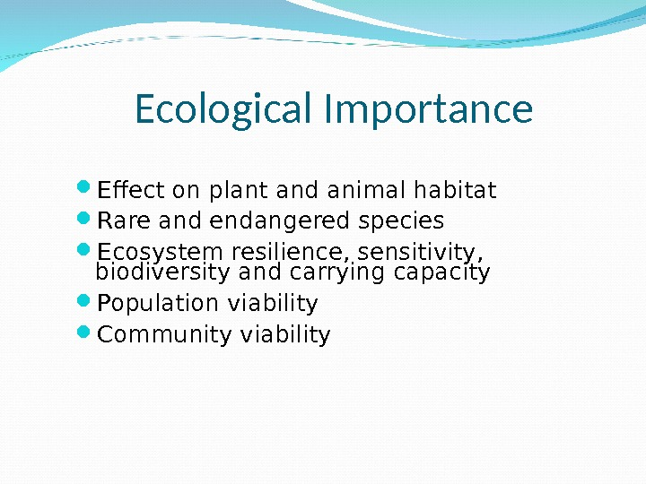 Ecological Importance Effect on plant and animal habitat Rare and endangered species Ecosystem resilience, sensitivity,