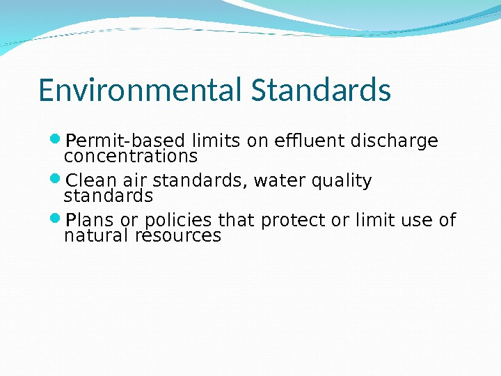Environmental Standards Permit-based limits on effluent discharge concentrations Clean air standards, water quality standards Plans or