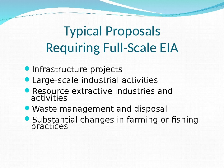 Typical Proposals Requiring Full-Scale EIA Infrastructure projects Large-scale industrial activities Resource extractive industries and activities Waste