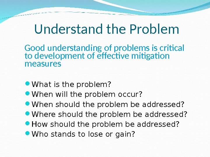 Understand the Problem What is the problem?  When will the problem occur?  When should