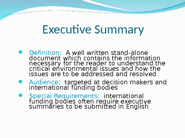 Executive Summary Definition:  A well written stand-alone document which contains the information necessary for the