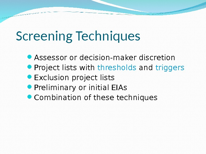 Screening Techniques Assessor or decision-maker discretion Project lists with thresholds and triggers Exclusion project lists Preliminary