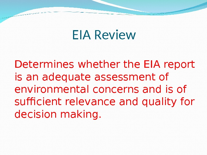 EIA Review Determines whether the EIA report is an adequate assessment of environmental concerns and is