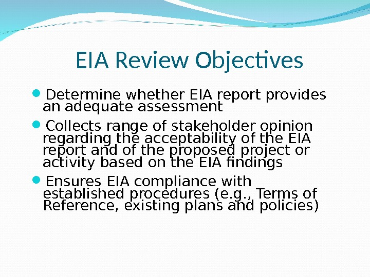EIA Review Objectives Determine whether EIA report provides an adequate assessment Collects range of stakeholder opinion
