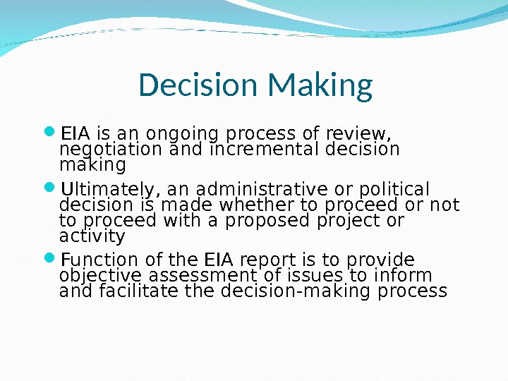 Decision Making EIA is an ongoing process of review,  negotiation and incremental decision making Ultimately,
