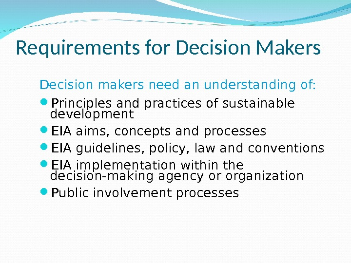 Requirements for Decision Makers Decision makers need an understanding of:  Principles and practices of sustainable