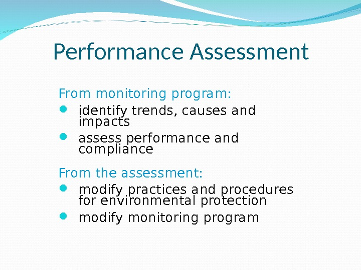 Performance Assessment From monitoring program:  identify trends, causes and impacts assess performance and compliance From