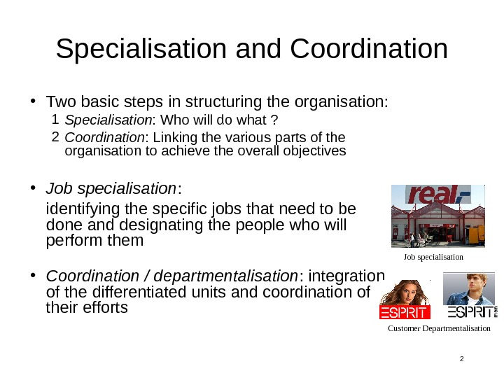 2 Specialisation and Coordination • Two basic steps in structuring the organisation: 1 Specialisation : Who