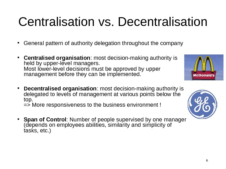 6 Centralisation vs. Decentralisation • General pattern of authority delegation throughout the company • Centralised organisation