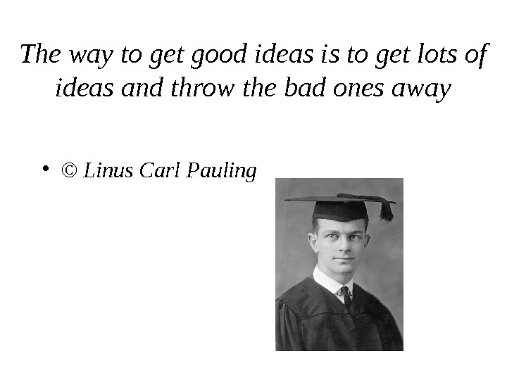 The way to get good ideas is to get lots of ideas and throw