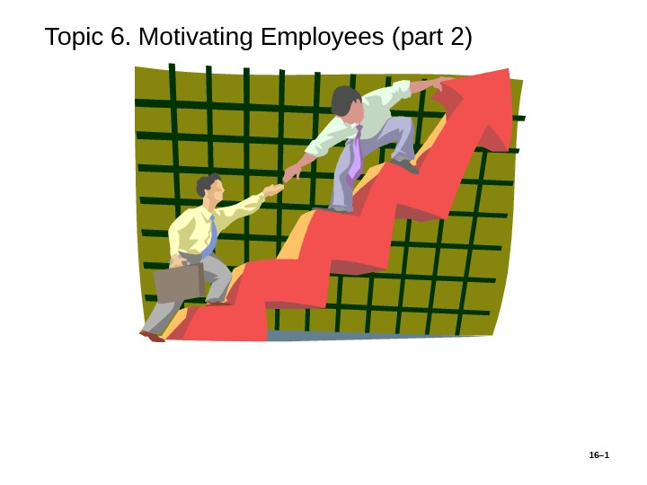 То pic 6. Motivating Employees ( part 2 ) 16– 1