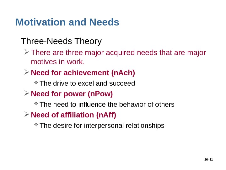 16– 11 Motivation and Needs • Three-Needs Theory There are three major acquired needs that are