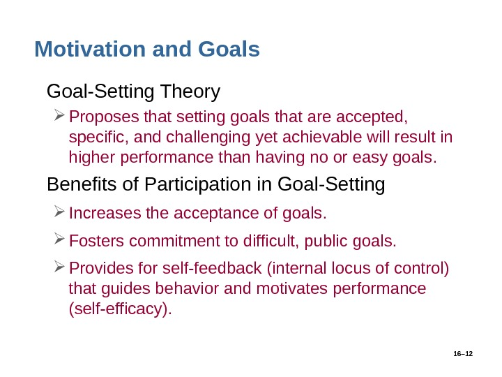 16– 12 Motivation and Goals • Goal-Setting Theory Proposes that setting goals that are accepted,