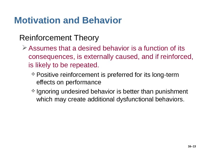 16– 13 Motivation and Behavior • Reinforcement Theory Assumes that a desired behavior is a function