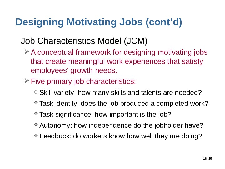 16– 15 Designing Motivating Jobs (cont'd) • Job Characteristics Model (JCM) A conceptual framework for designing