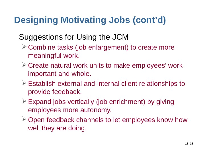 16– 16 Designing Motivating Jobs (cont'd) • Suggestions for Using the JCM Combine tasks (job enlargement)
