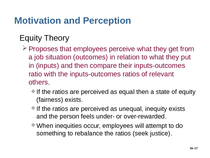 16– 17 Motivation and Perception • Equity Theory Proposes that employees perceive what they get from
