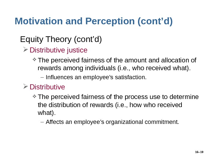 16– 19 Motivation and Perception (cont'd) • Equity Theory (cont'd) Distributive justice The perceived fairness of