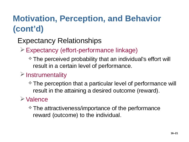 16– 21 Motivation, Perception, and Behavior (cont'd) • Expectancy Relationships Expectancy (effort-performance linkage) The perceived probability