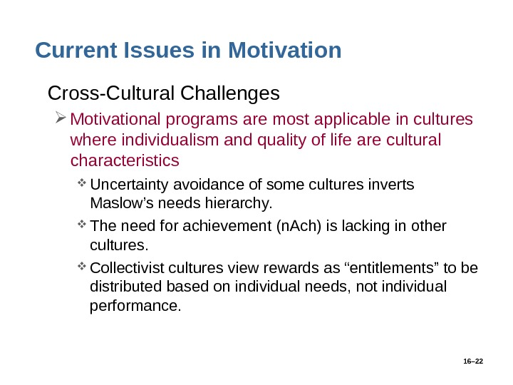 16– 22 Current Issues in Motivation • Cross-Cultural Challenges Motivational programs are most applicable in cultures