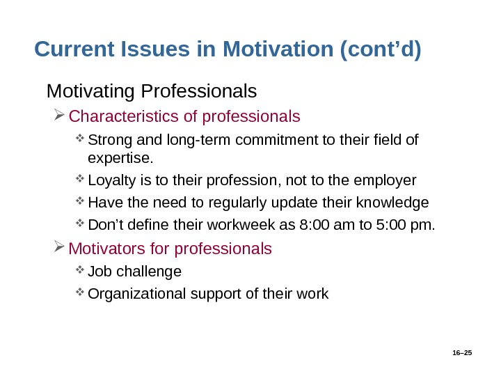 16– 25 Current Issues in Motivation (cont'd) • Motivating Professionals Characteristics of professionals Strong and long-term
