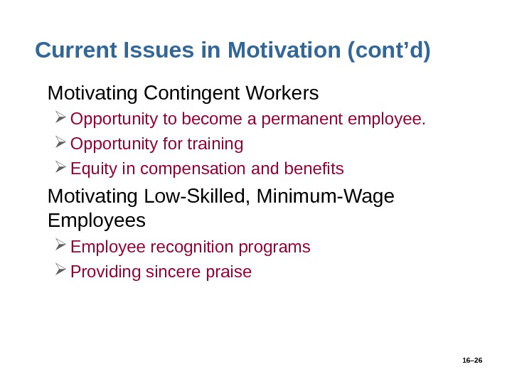 16– 26 Current Issues in Motivation (cont'd) • Motivating Contingent Workers Opportunity to become a permanent