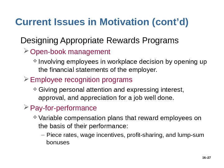 16– 27 Current Issues in Motivation (cont'd) • Designing Appropriate Rewards Programs Open-book management Involving employees