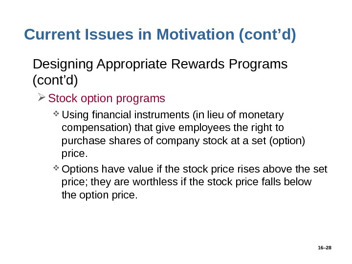 16– 28 Current Issues in Motivation (cont'd) • Designing Appropriate Rewards Programs (cont'd) Stock option programs