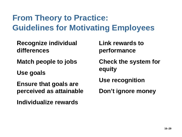 16– 29 From Theory to Practice:  Guidelines for Motivating Employees • Recognize individual differences •