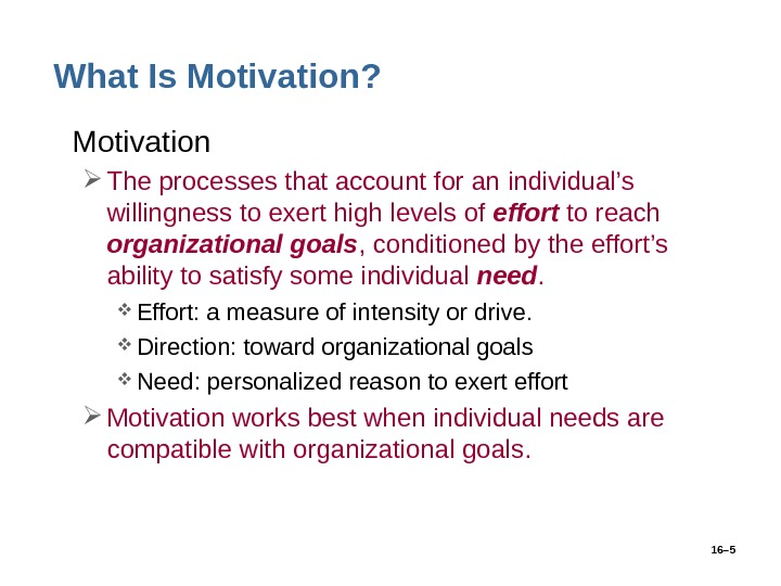 16– 5 What Is Motivation?  • Motivation The processes that account for an individual's willingness