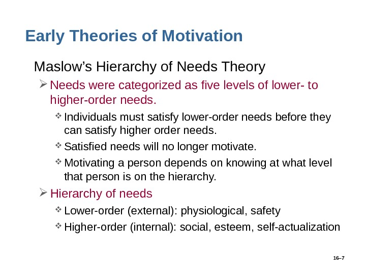 16– 7 Early Theories of Motivation • Maslow's Hierarchy of Needs Theory Needs were categorized as