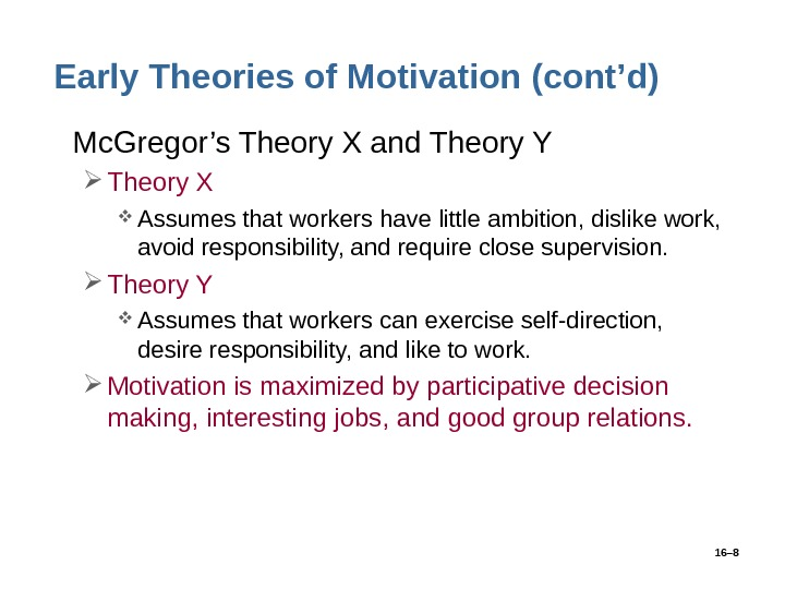 16– 8 Early Theories of Motivation (cont'd) • Mc. Gregor's Theory X and Theory Y Theory