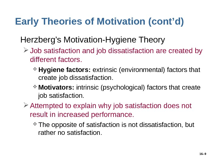 16– 9 Early Theories of Motivation (cont'd) • Herzberg's Motivation-Hygiene Theory Job satisfaction and job dissatisfaction