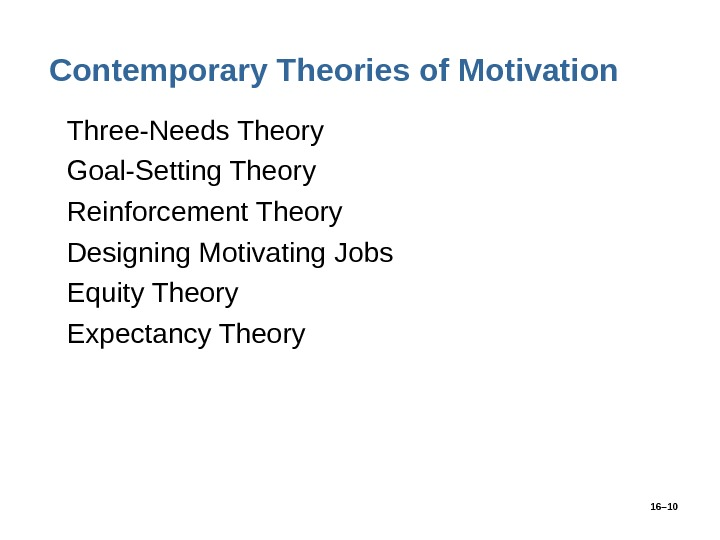 16– 10 Contemporary Theories of Motivation • Three-Needs Theory • Goal-Setting Theory • Reinforcement Theory •