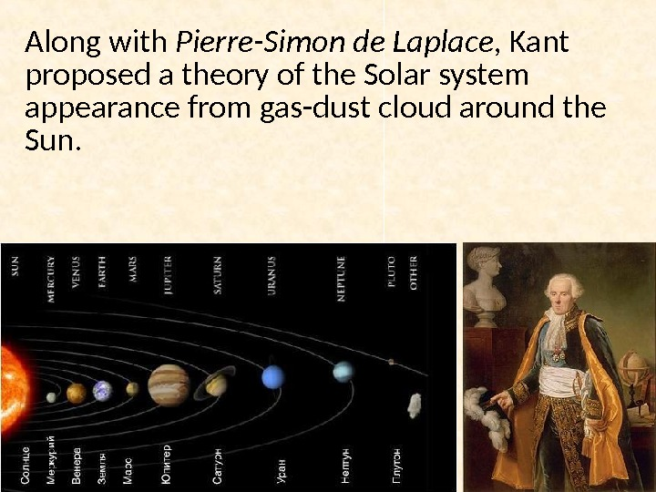 Along with Pierre-Simon de Laplace,  Kant proposed a theory of the Solar system appearance from