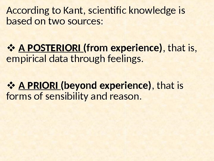 According to Kant, scientific knowledge is based on two sources: A POSTERIORI (from experience) , that