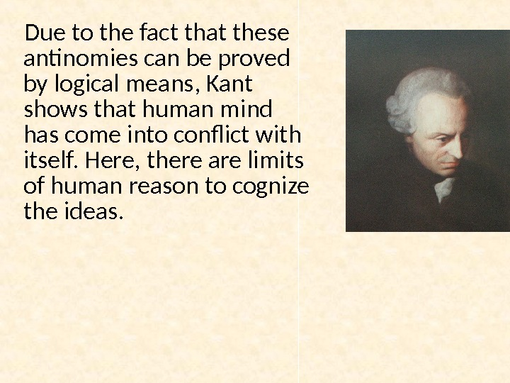 Due to the fact that these antinomies can be proved by logical means, Kant shows that