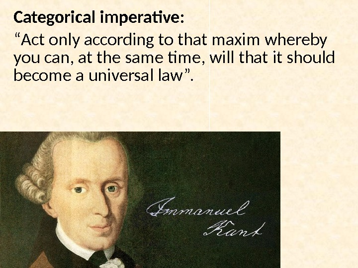 "Categorical imperative : "" Act only according to that maxim whereby you can, at the same"