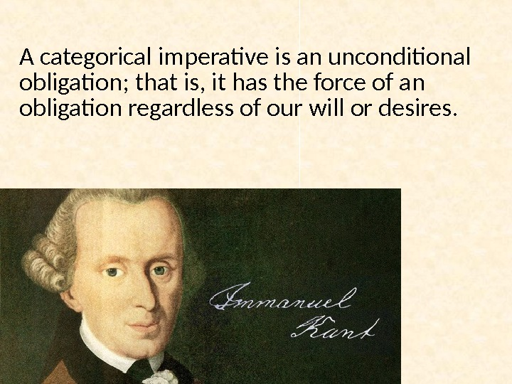 A categorical imperative is an unconditional obligation; that is, it has the force of an obligation