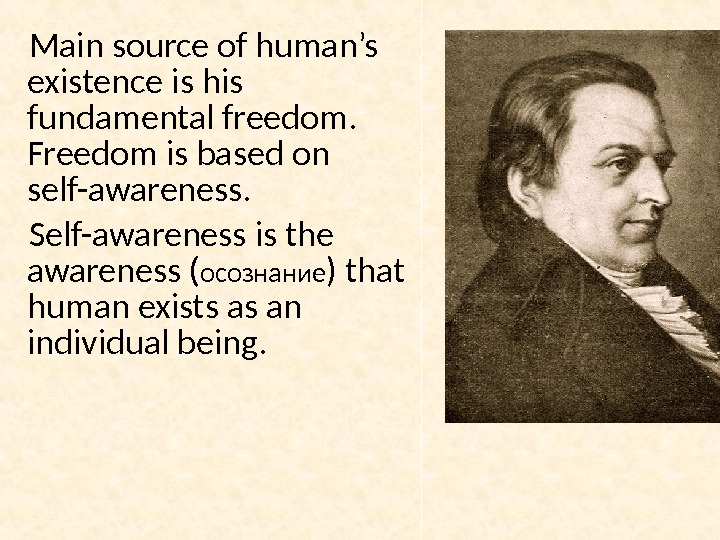 Main source of human's existence is his fundamental freedom.  Freedom is based on self-awareness. Self-awareness