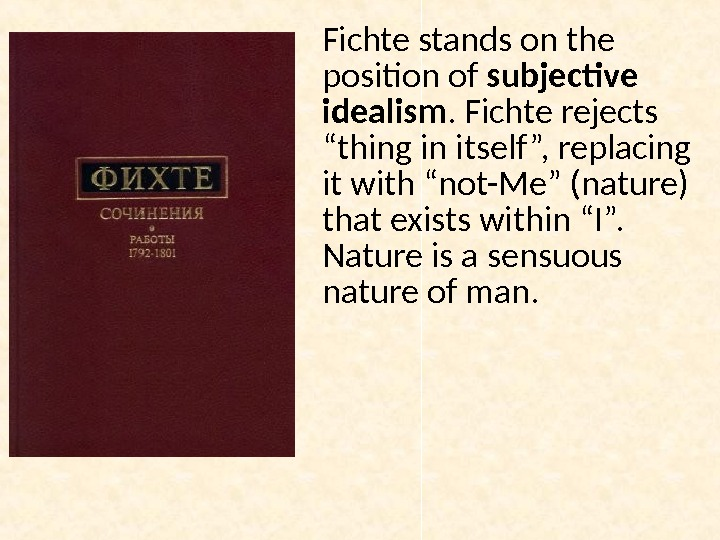 "Fichte stands on the position of subjective idealism. Fichte rejects ""thing in itself "", replacing it"