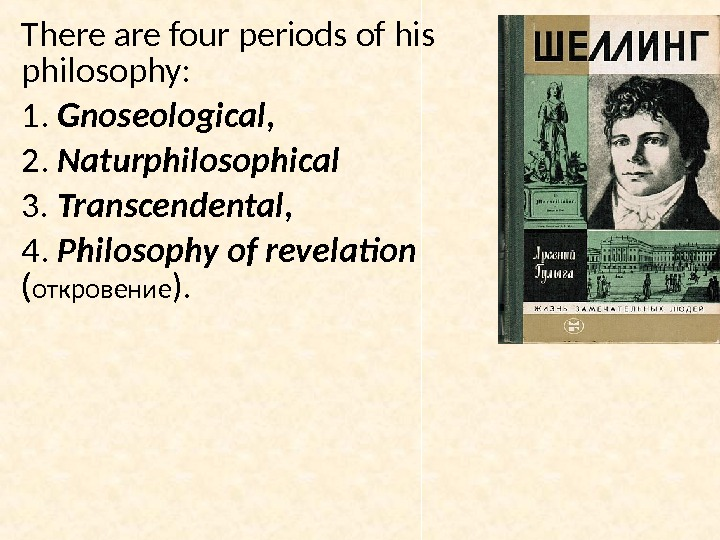 There are four periods of his philosophy:  1.  Gnoseological,  2.  Naturphilosophical 3.