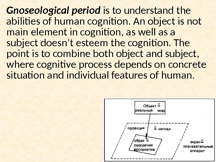 Gnoseological period is to understand the abilities of human cognition. An object is not main element