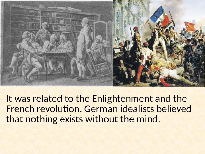 It was related to the Enlightenment and the French revolution. German idealists believed that nothing exists