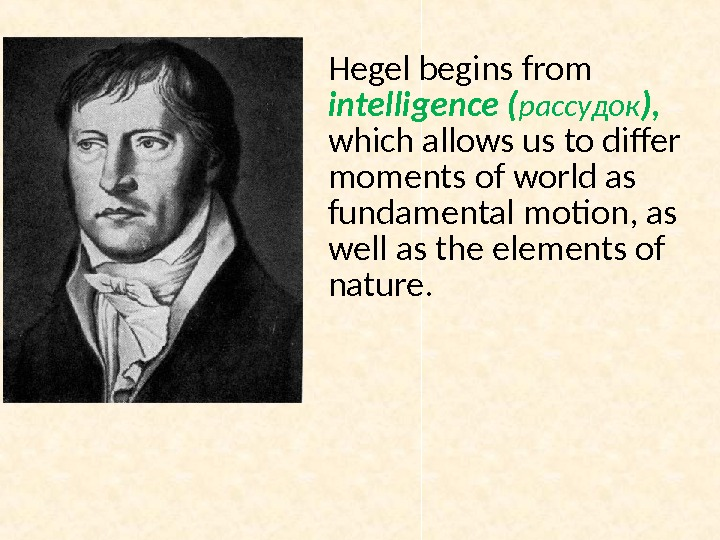 Hegel begins from intelligence ( рассудок ),  which allows us to differ moments of world