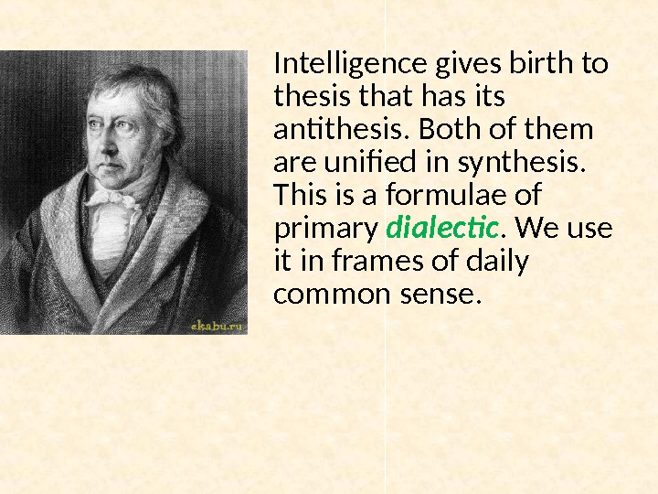 Intelligence gives birth to thesis that has its antithesis. Both of them are unified in synthesis.