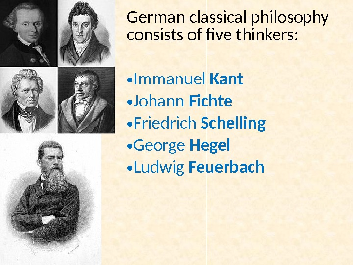 German classical philosophy consists of five thinkers:  • Immanuel Kant • Johann Fichte • Friedrich