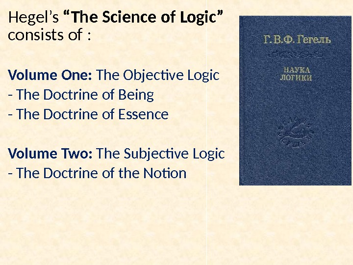 "Hegel's ""The Science of Logic""  consists of : Volume One:  The Objective Logic -"